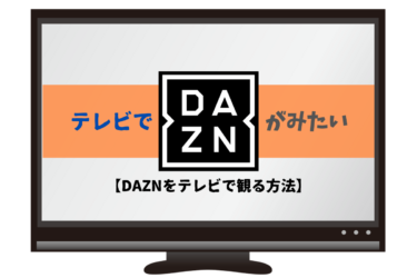 DAZN(ダゾーン)をテレビでかんたんに観る方法5選